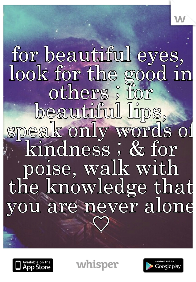 for beautiful eyes, look for the good in others ; for beautiful lips, speak only words of kindness ; & for poise, walk with the knowledge that you are never alone ♡