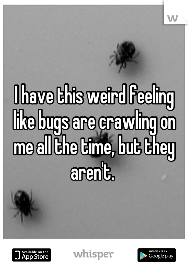 I have this weird feeling like bugs are crawling on me all the time, but they aren't.