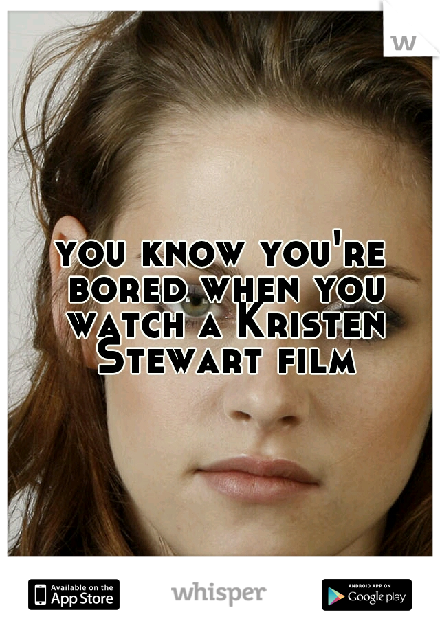 you know you're bored when you watch a Kristen Stewart film.