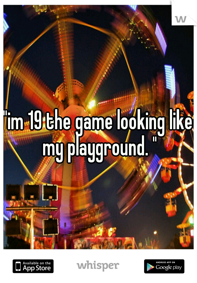"""""""im 19 the game looking like my playground. """""""
