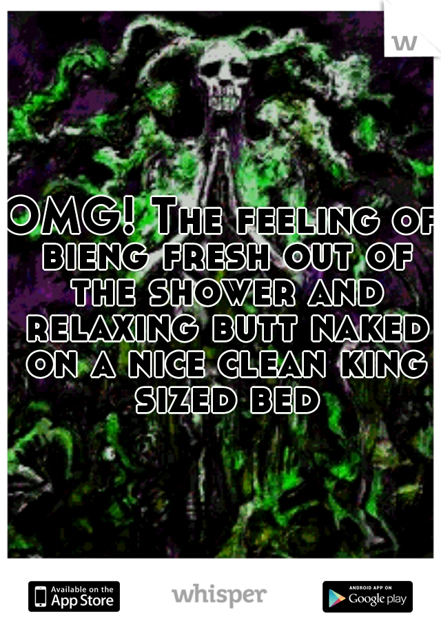 OMG! The feeling of bieng fresh out of the shower and relaxing butt naked on a nice clean king sized bed