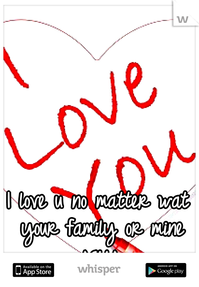 I love u no matter wat your family or mine says.