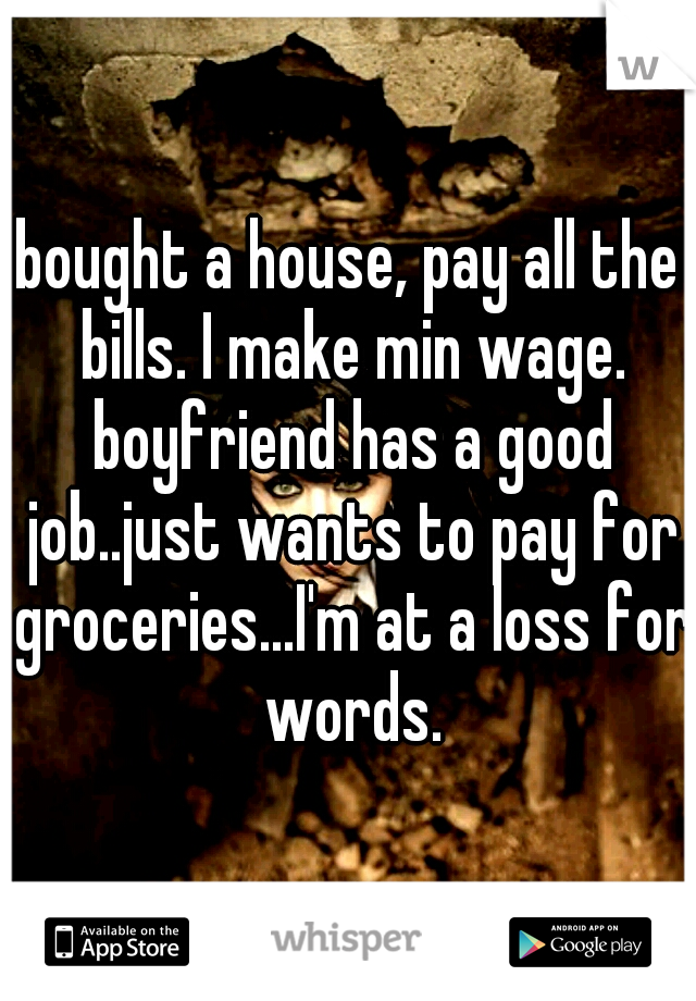 bought a house, pay all the bills. I make min wage. boyfriend has a good job..just wants to pay for groceries...I'm at a loss for words.