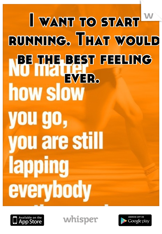I want to start running. That would be the best feeling ever.