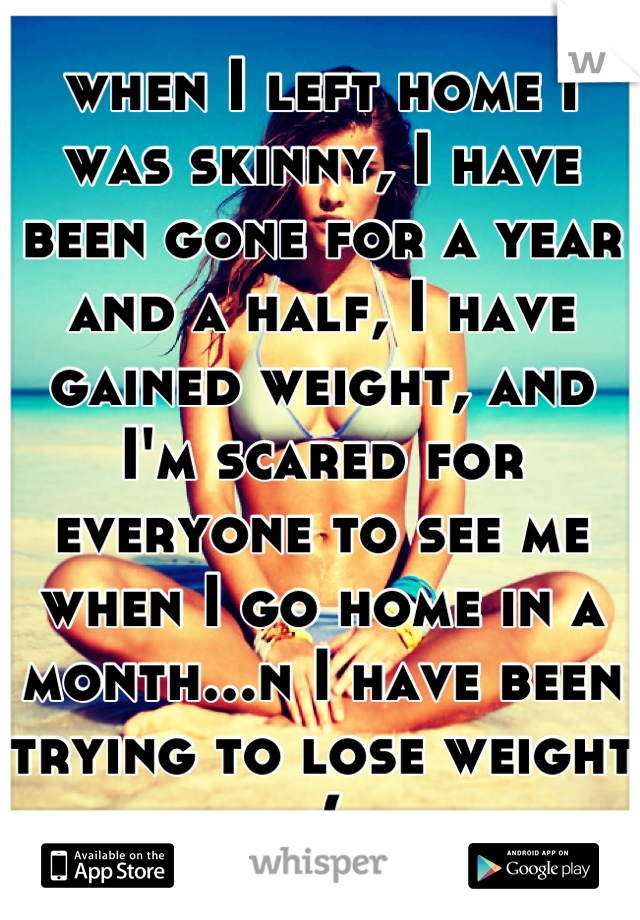 when I left home I was skinny, I have been gone for a year and a half, I have gained weight, and I'm scared for everyone to see me when I go home in a month...n I have been trying to lose weight :(