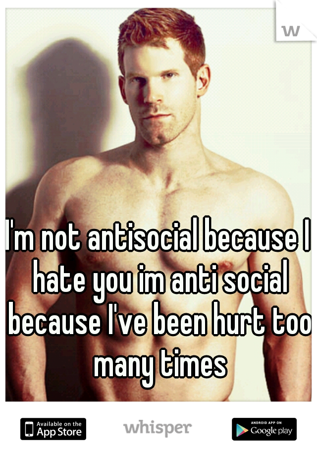 I'm not antisocial because I hate you im anti social because I've been hurt too many times