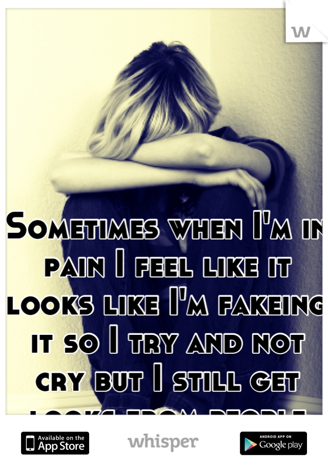Sometimes when I'm in pain I feel like it looks like I'm fakeing it so I try and not cry but I still get looks from people like I am...