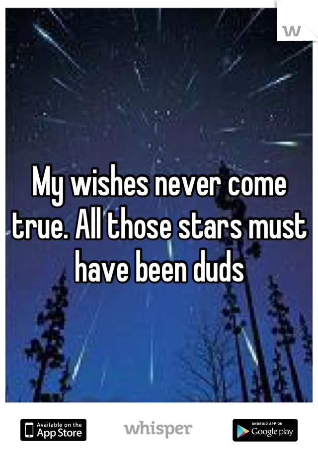 My wishes never come true. All those stars must have been duds