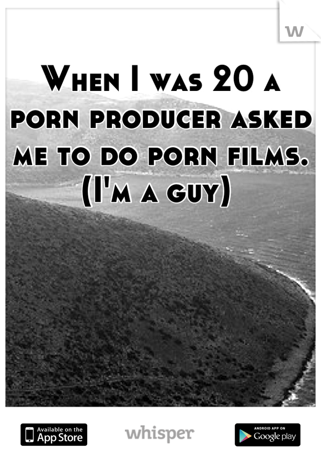 When I was 20 a porn producer asked me to do porn films. (I'm a guy)