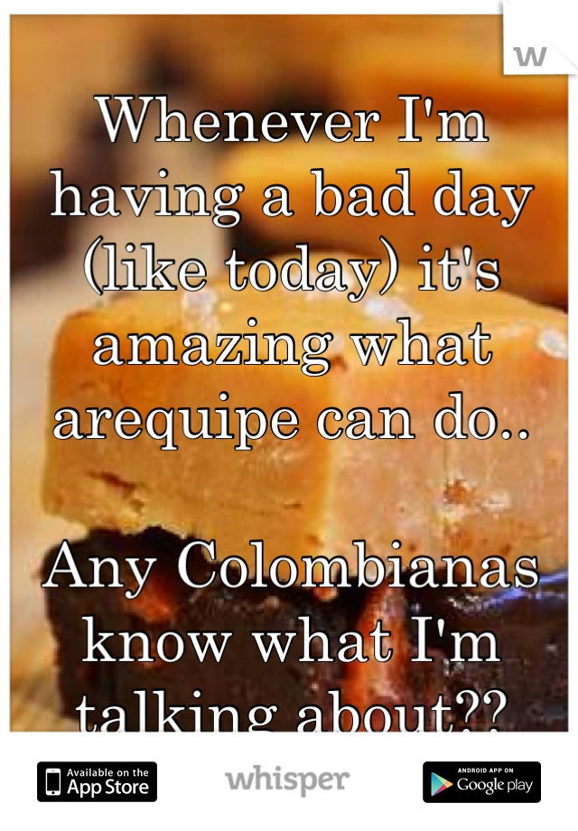 Whenever I'm having a bad day (like today) it's amazing what arequipe can do..  Any Colombianas know what I'm talking about??