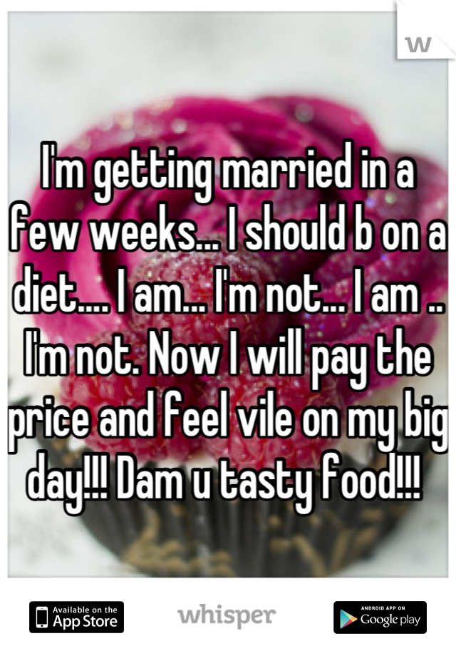 I'm getting married in a few weeks... I should b on a diet.... I am... I'm not... I am .. I'm not. Now I will pay the price and feel vile on my big day!!! Dam u tasty food!!!