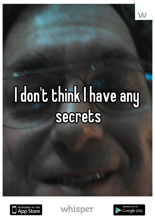 I don't think I have any secrets