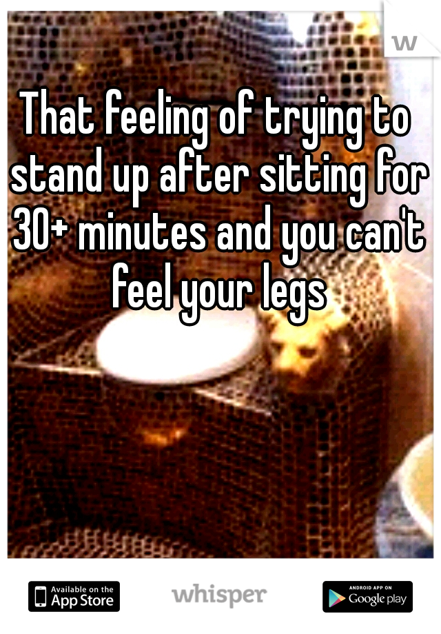 That feeling of trying to stand up after sitting for 30+ minutes and you can't feel your legs