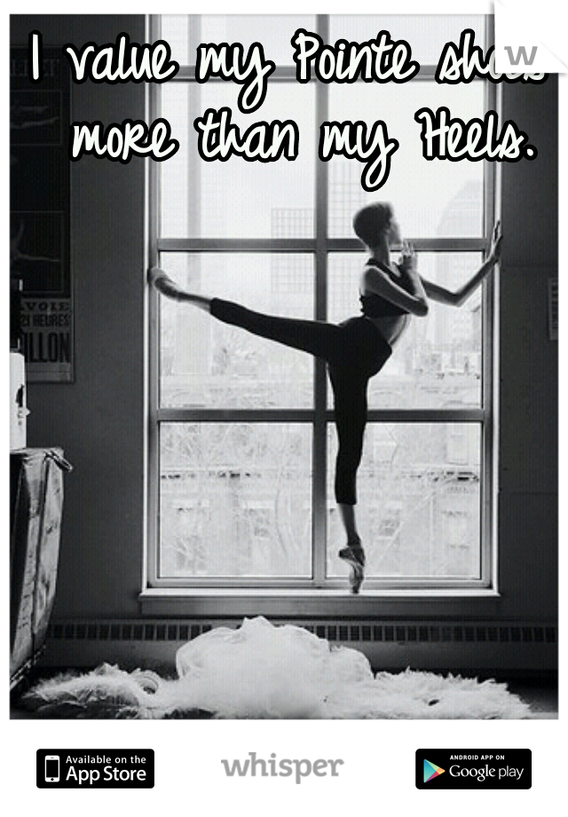 I value my Pointe shoes more than my Heels.