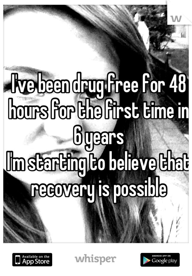 I've been drug free for 48 hours for the first time in 6 years I'm starting to believe that recovery is possible