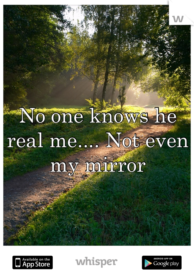 No one knows he real me.... Not even my mirror