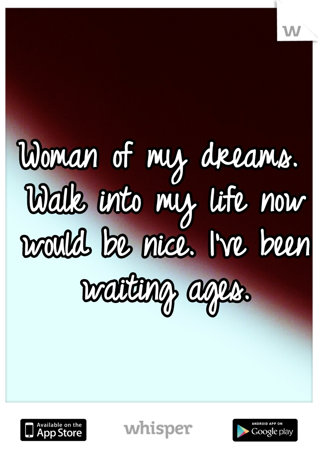 Woman of my dreams. Walk into my life now would be nice. I've been waiting ages.
