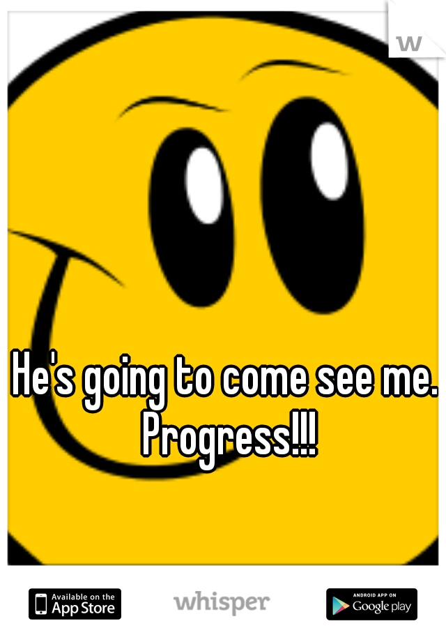 He's going to come see me. Progress!!!