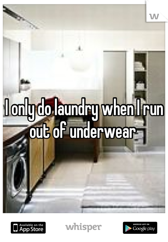 I only do laundry when I run out of underwear