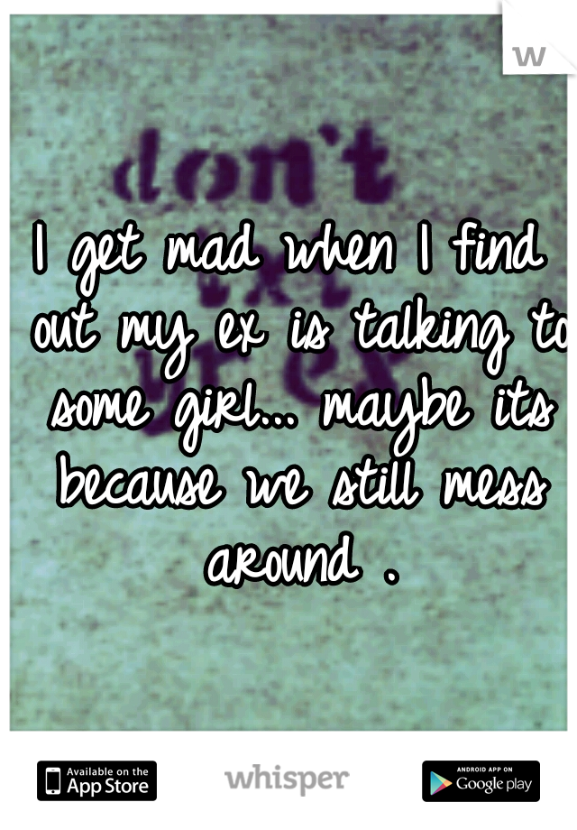 I get mad when I find out my ex is talking to some girl... maybe its because we still mess around .
