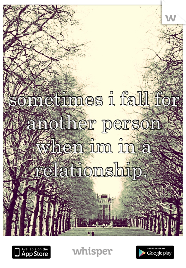 sometimes i fall for another person when im in a relationship.