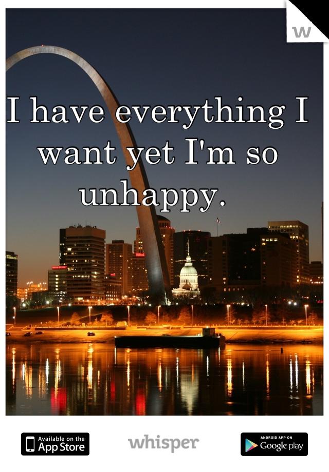 I have everything I want yet I'm so unhappy.