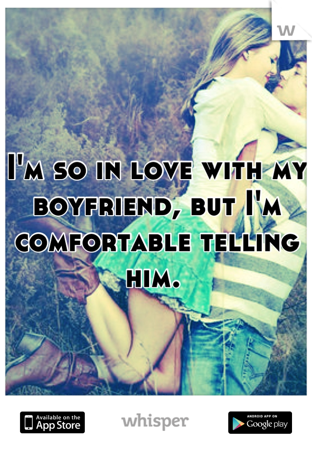 I'm so in love with my boyfriend, but I'm comfortable telling him.
