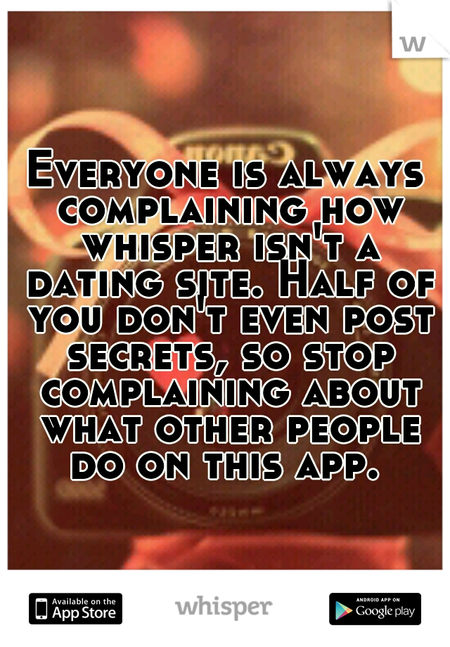 Everyone is always complaining how whisper isn't a dating site. Half of you don't even post secrets, so stop complaining about what other people do on this app.