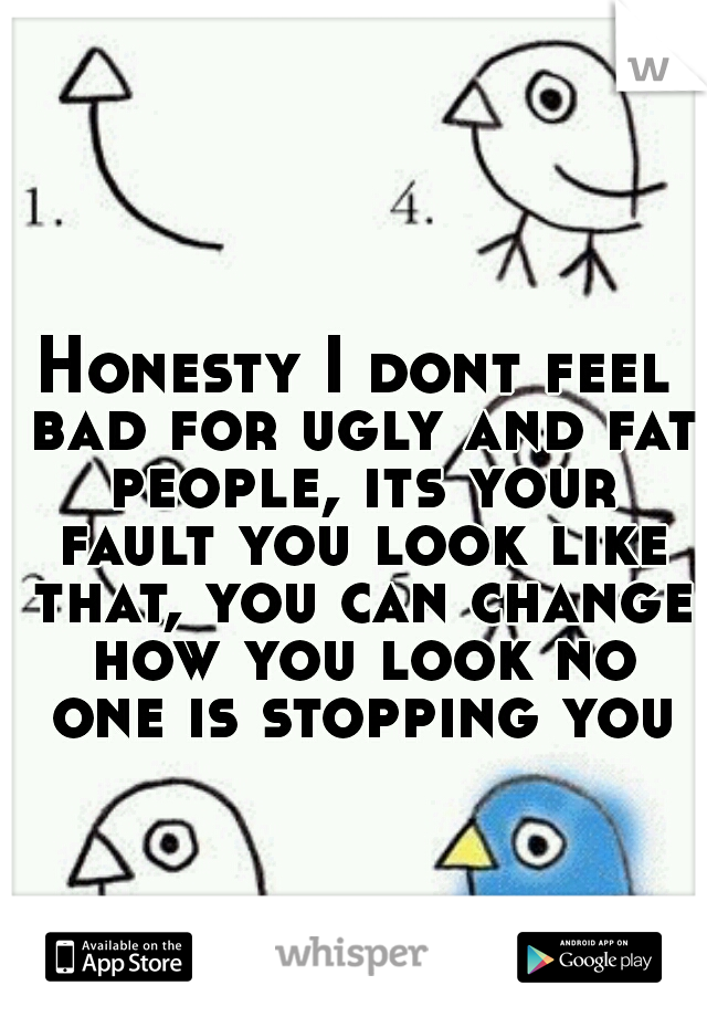 Honesty I dont feel bad for ugly and fat people, its your fault you look like that, you can change how you look no one is stopping you