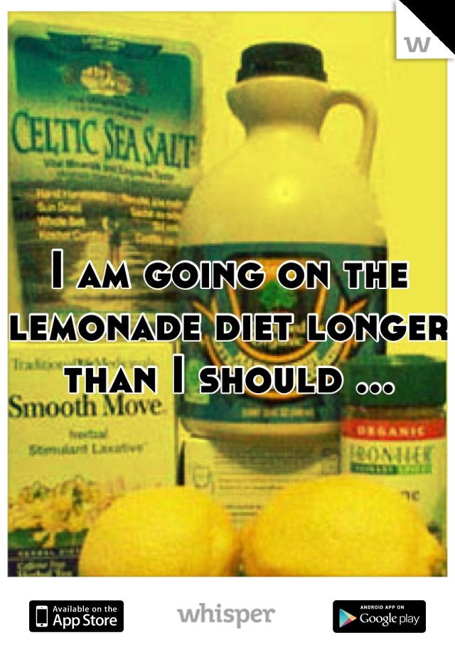 I am going on the lemonade diet longer than I should ...