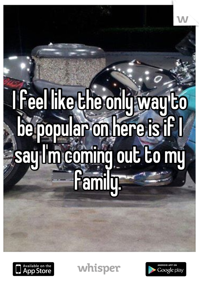 I feel like the only way to be popular on here is if I say I'm coming out to my family.