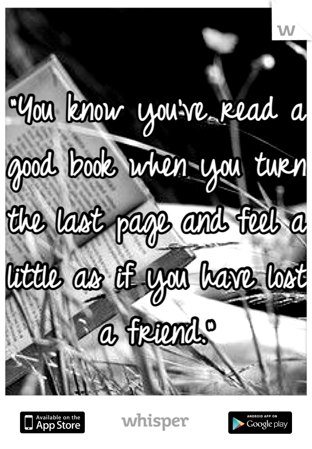 """""""You know you've read a good book when you turn the last page and feel a little as if you have lost a friend."""""""