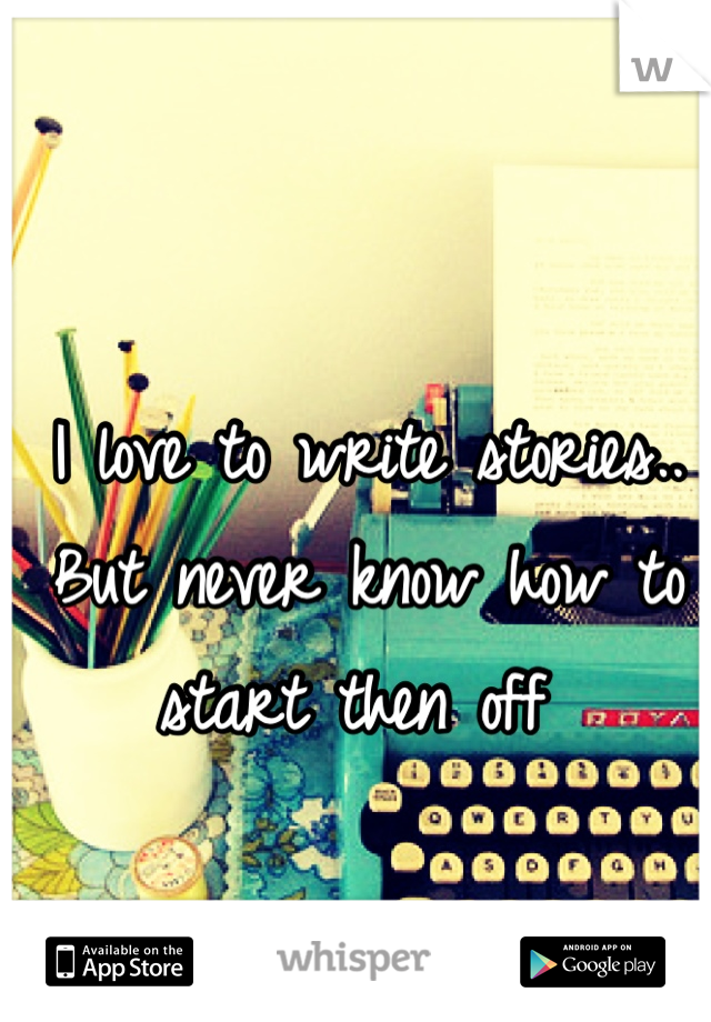 I love to write stories.. But never know how to start then off