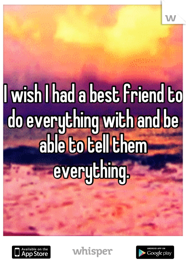 I wish I had a best friend to do everything with and be able to tell them everything.