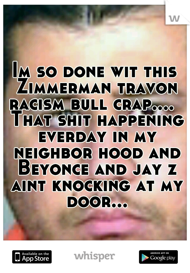 Im so done wit this Zimmerman travon racism bull crap....   That shit happening everday in my neighbor hood and Beyonce and jay z aint knocking at my door...