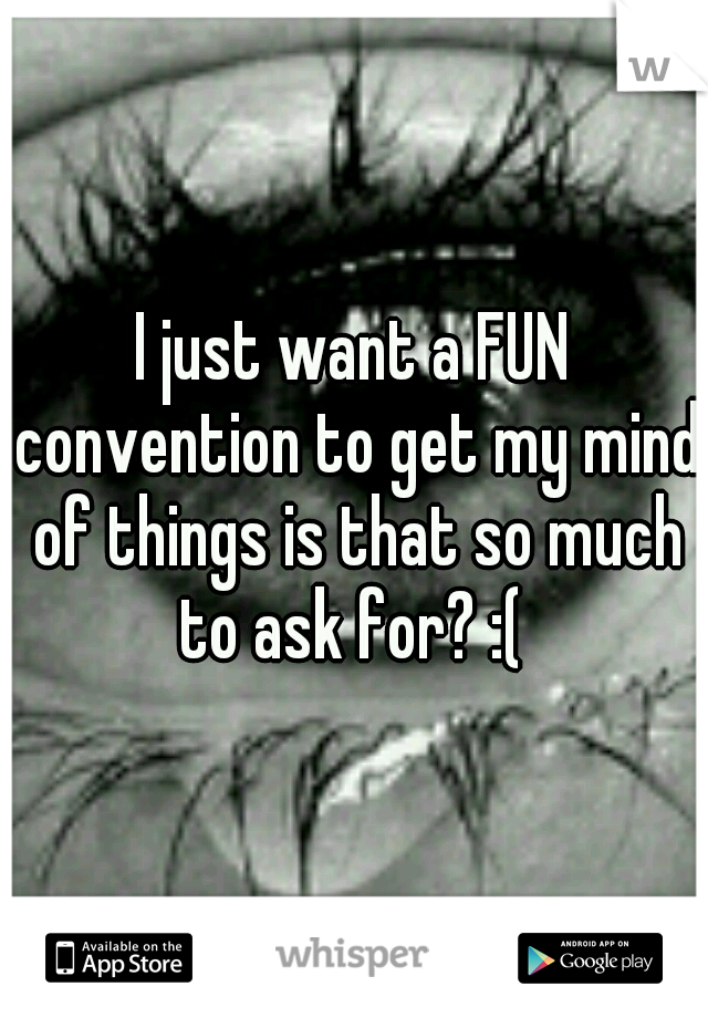 I just want a FUN convention to get my mind of things is that so much to ask for? :(