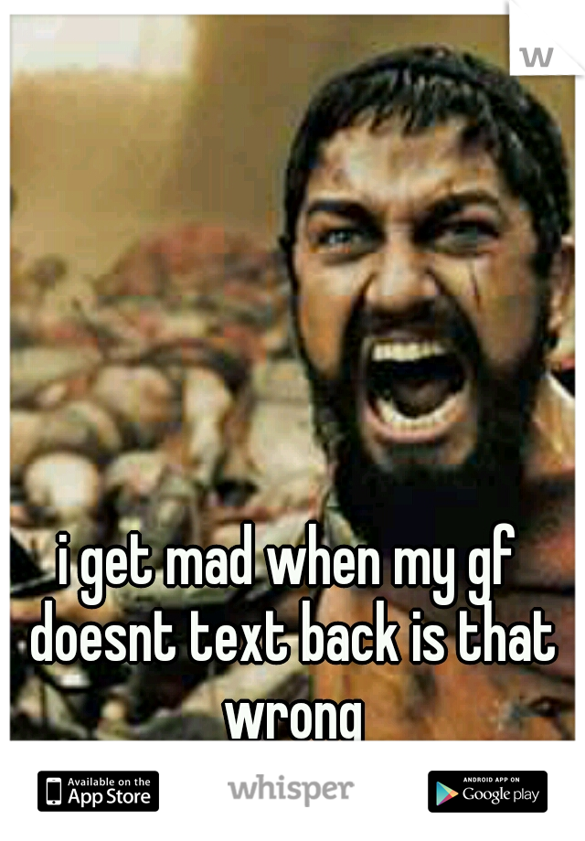 i get mad when my gf doesnt text back is that wrong