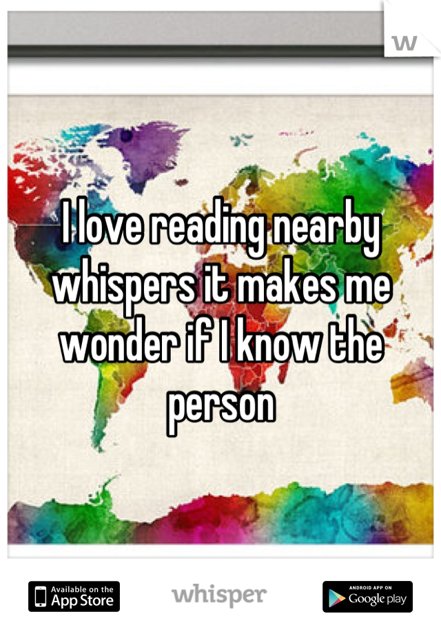 I love reading nearby whispers it makes me wonder if I know the person