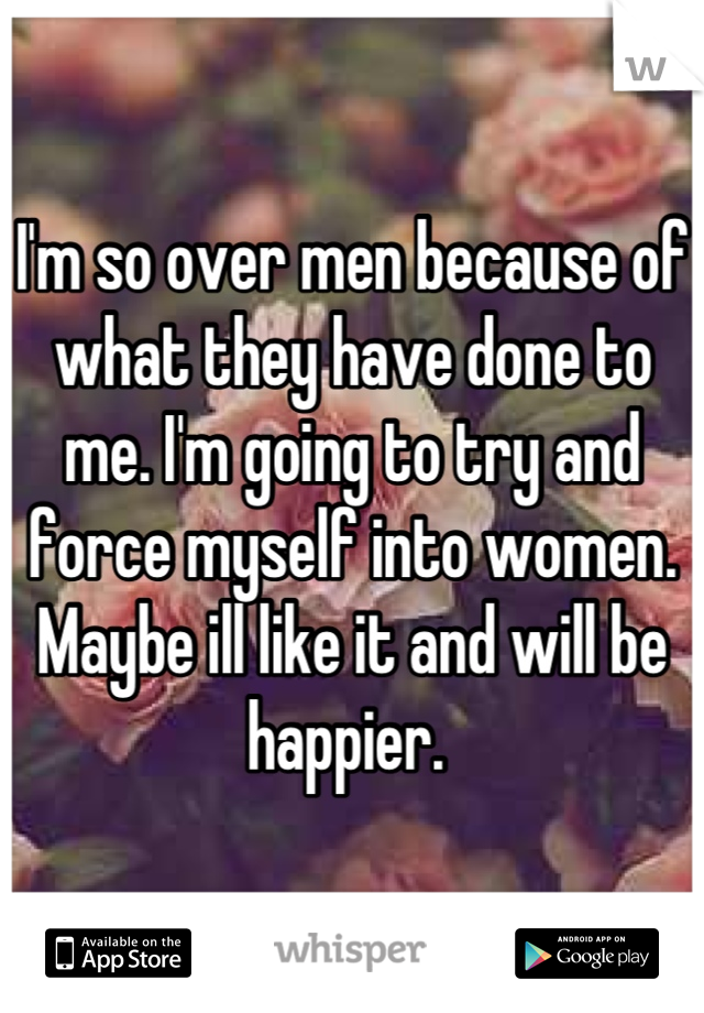 I'm so over men because of what they have done to me. I'm going to try and force myself into women. Maybe ill like it and will be happier.
