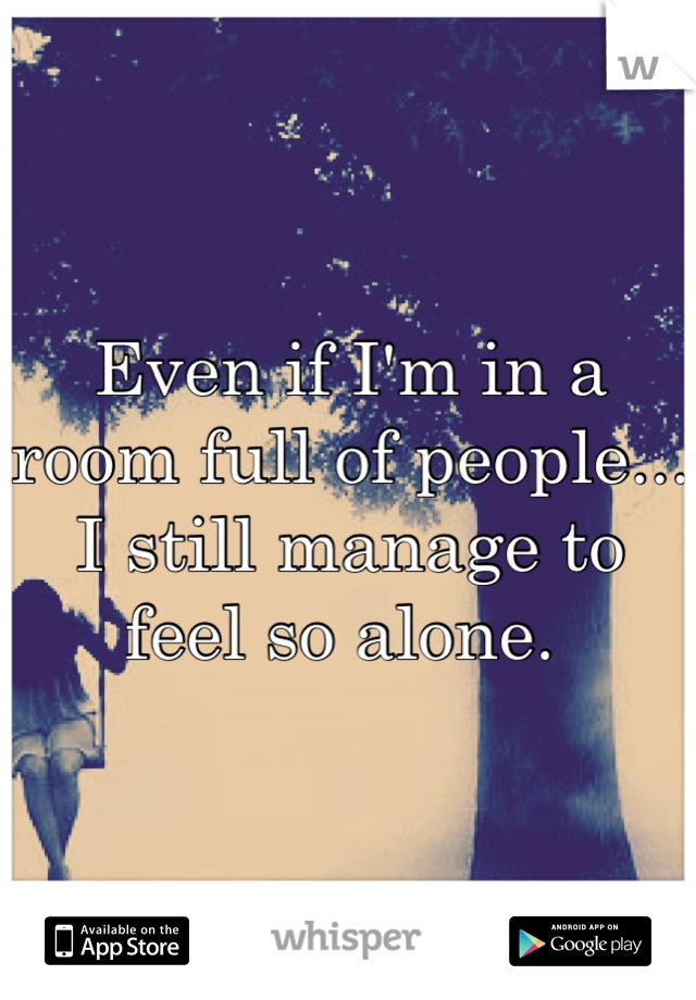 Even if I'm in a room full of people... I still manage to feel so alone.