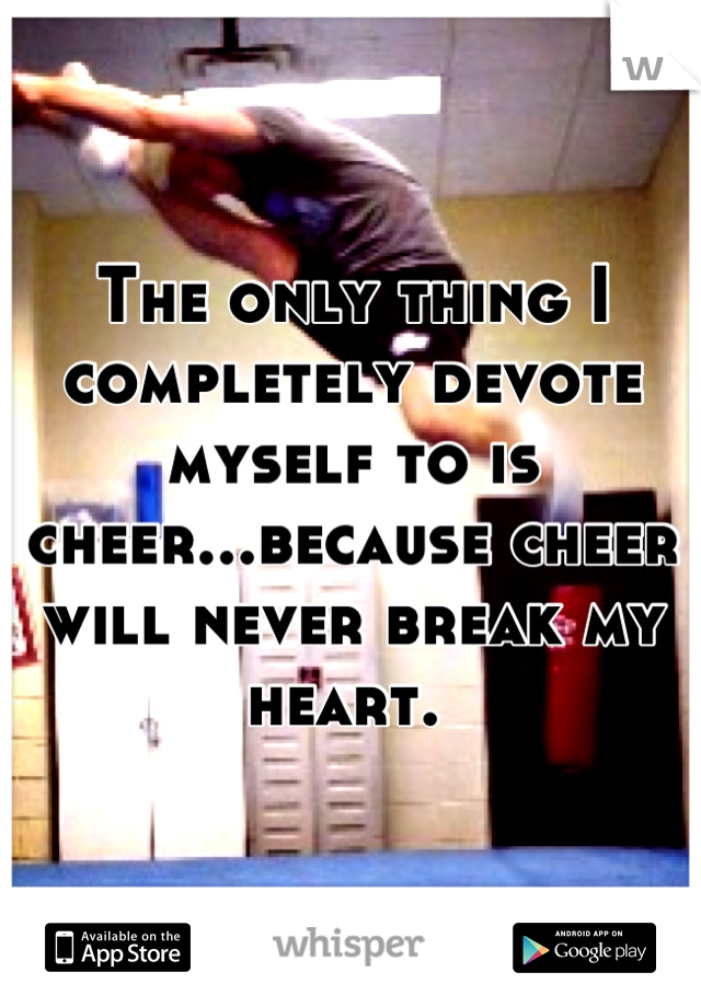 The only thing I completely devote myself to is cheer...because cheer will never break my heart.