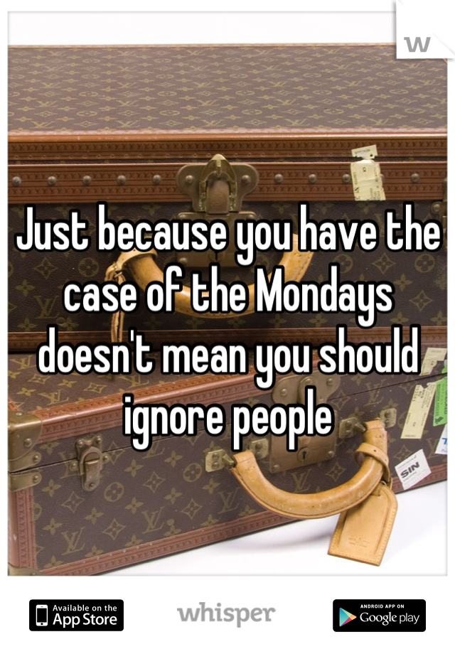 Just because you have the case of the Mondays doesn't mean you should ignore people
