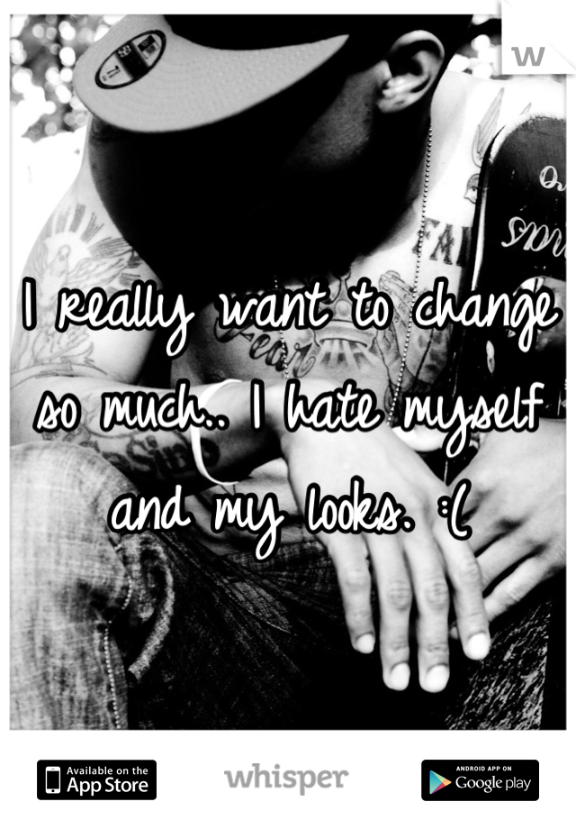 I really want to change so much.. I hate myself and my looks. :(