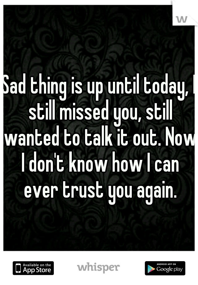 Sad thing is up until today, I still missed you, still wanted to talk it out. Now I don't know how I can ever trust you again.