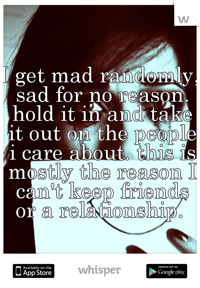 I get mad randomly, sad for no reason. hold it in and take it out on the people i care about. this is mostly the reason I can't keep friends or a relationship.