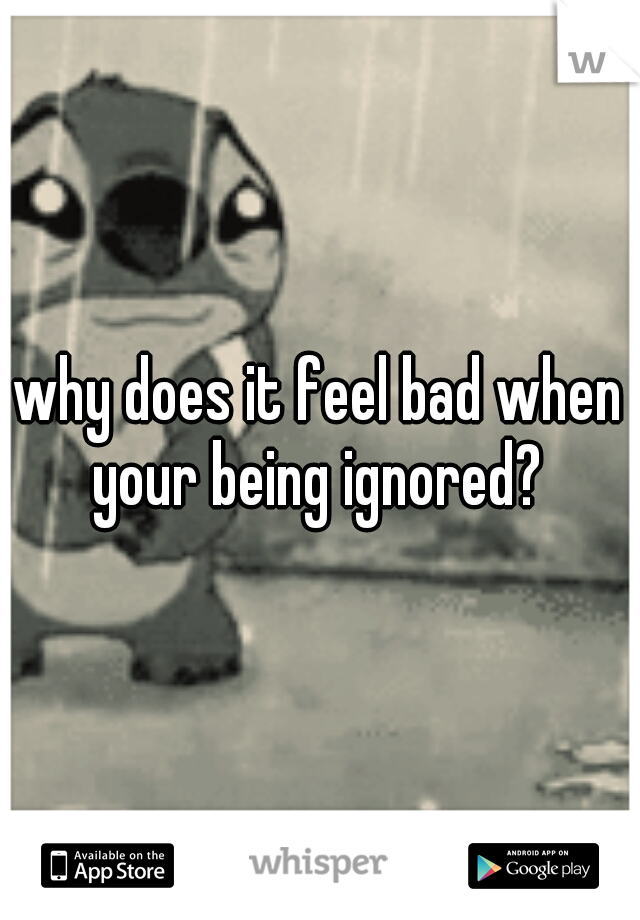 why does it feel bad when your being ignored?