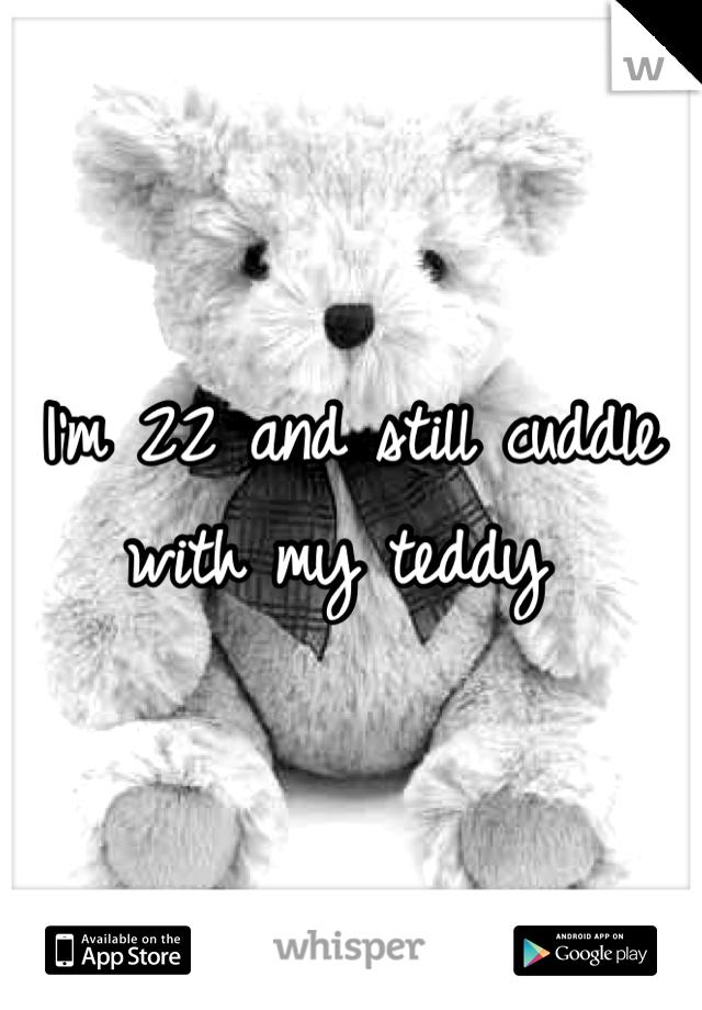 I'm 22 and still cuddle with my teddy