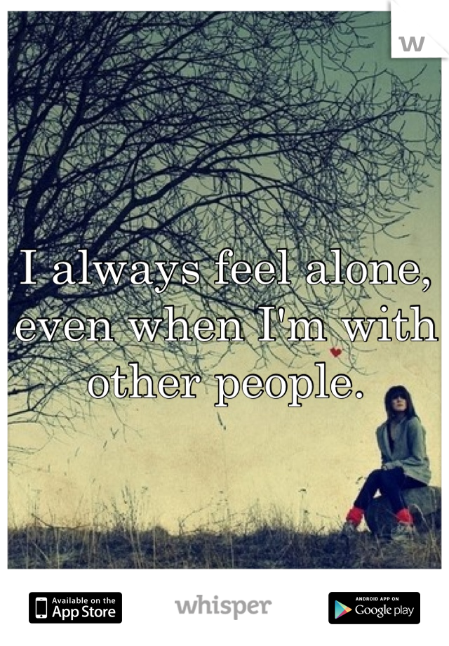 I always feel alone, even when I'm with other people.