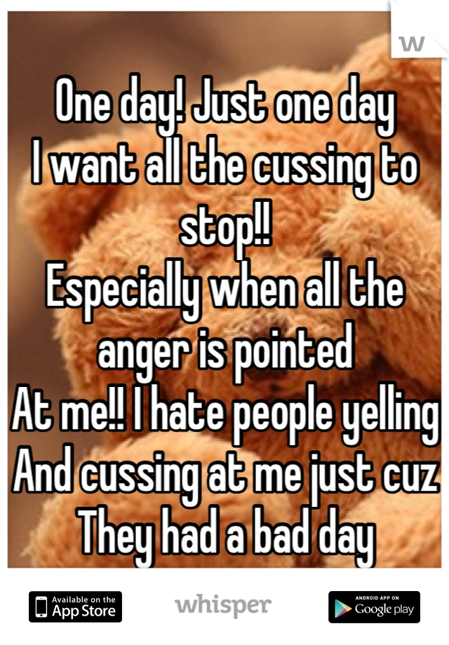 One day! Just one day I want all the cussing to stop!! Especially when all the anger is pointed At me!! I hate people yelling  And cussing at me just cuz  They had a bad day