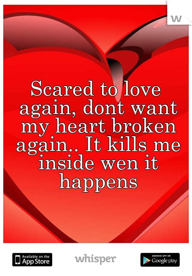 Scared to love again, dont want my heart broken again.. It kills me inside wen it happens